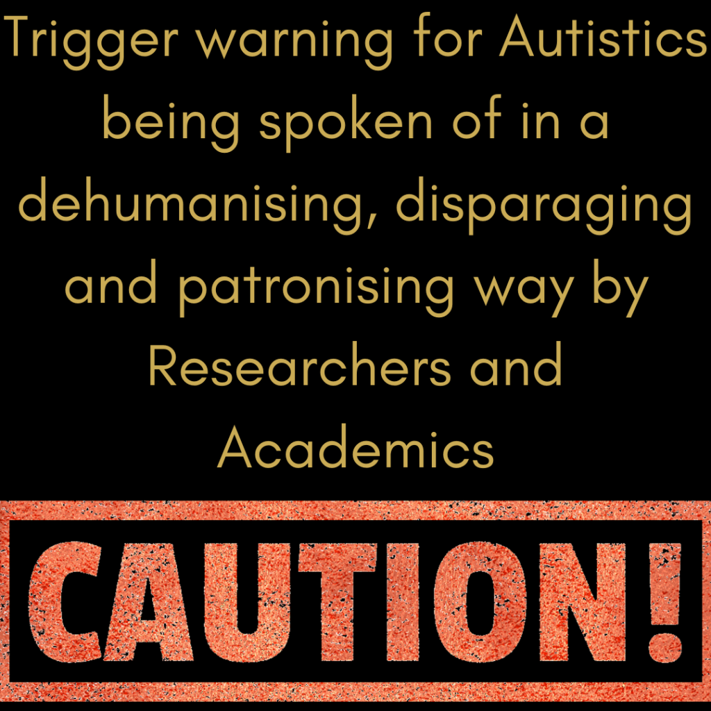 "Image of the word 'CAUTION!' in red bold, with the text above: ""Trigger warning for Autistics being spoken of in a dehumanising, disparaging and patronising way by Researchers and Academics."""